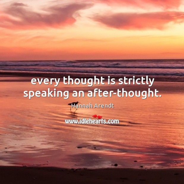 Every thought is strictly speaking an after-thought. Image