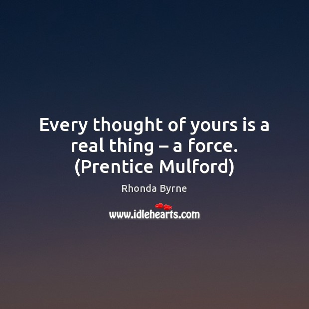 Every thought of yours is a real thing – a force. (Prentice Mulford) Rhonda Byrne Picture Quote
