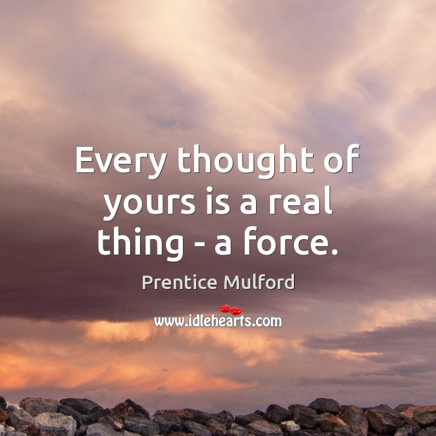 Every thought of yours is a real thing – a force. Image