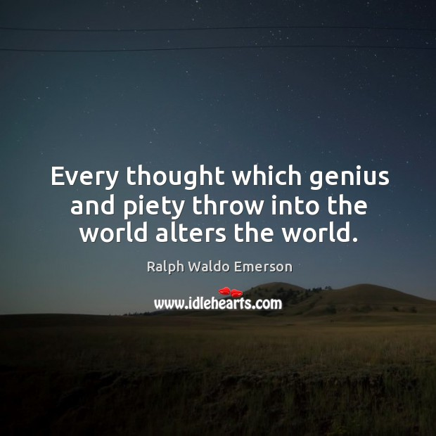 Every thought which genius and piety throw into the world alters the world. Image