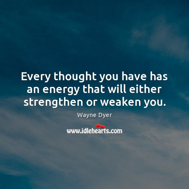 Every thought you have has an energy that will either strengthen or weaken you. Wayne Dyer Picture Quote