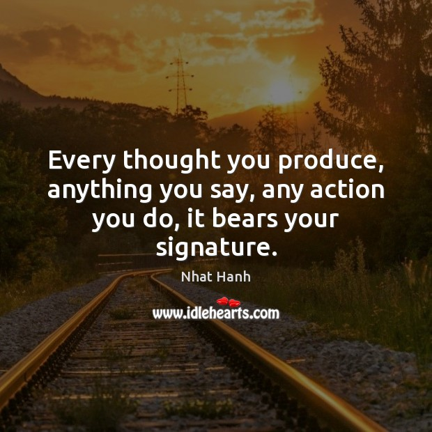 Every thought you produce, anything you say, any action you do, it bears your signature. Nhat Hanh Picture Quote