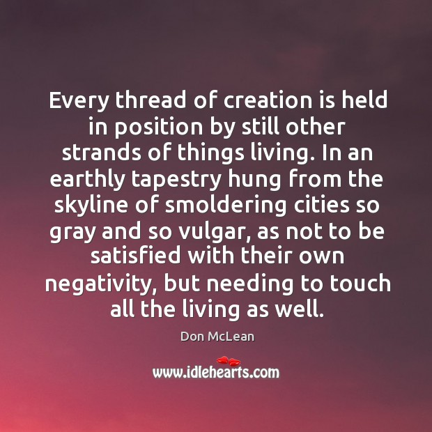 Every thread of creation is held in position by still other strands Don McLean Picture Quote