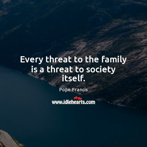Every threat to the family is a threat to society itself. Image