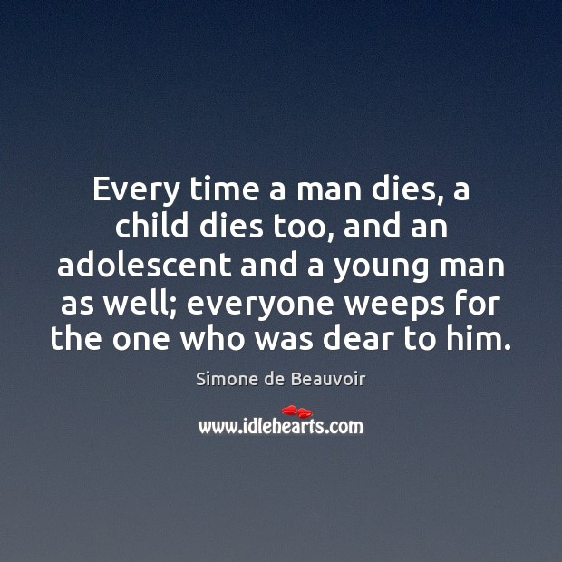 Every time a man dies, a child dies too, and an adolescent Simone de Beauvoir Picture Quote
