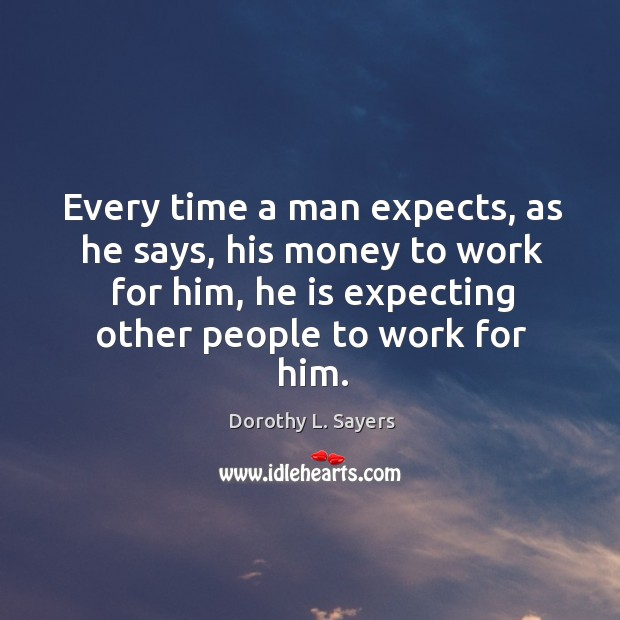 Image, Every time a man expects, as he says, his money to work for him, he is expecting other people to work for him.