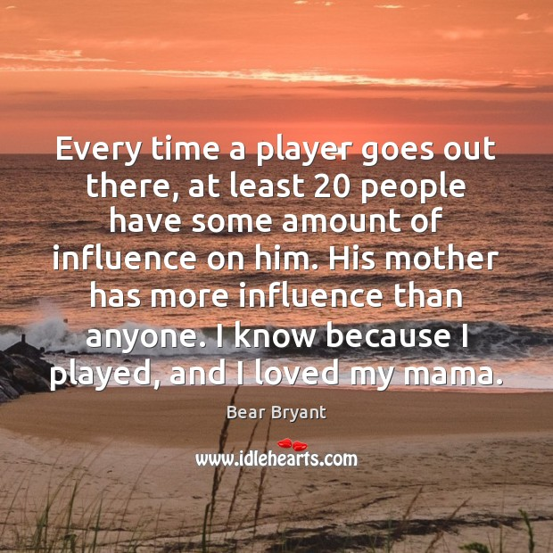 Every time a player goes out there, at least 20 people have some Bear Bryant Picture Quote