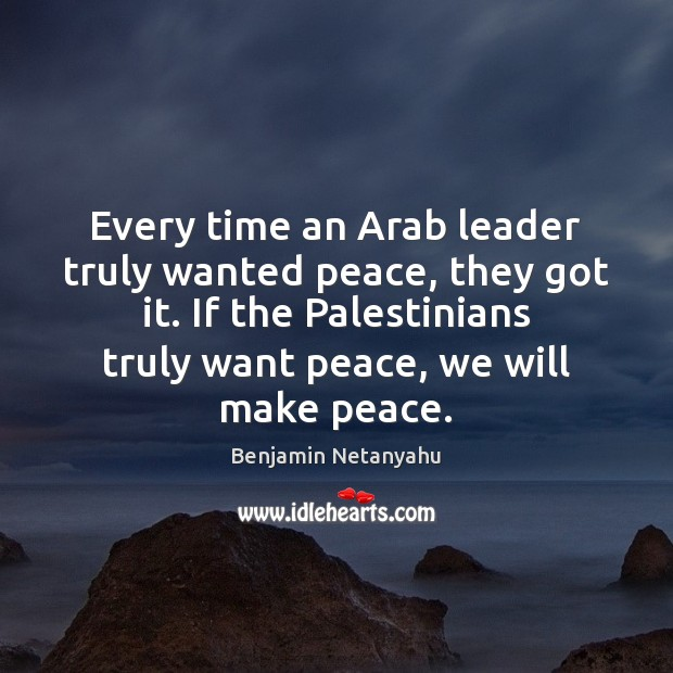Every time an Arab leader truly wanted peace, they got it. If Benjamin Netanyahu Picture Quote