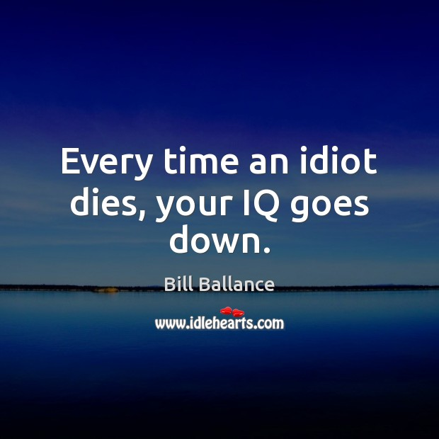 Image, Every time an idiot dies, your IQ goes down.
