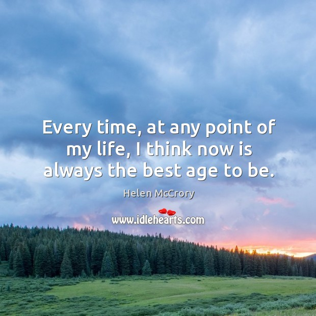 Every time, at any point of my life, I think now is always the best age to be. Image