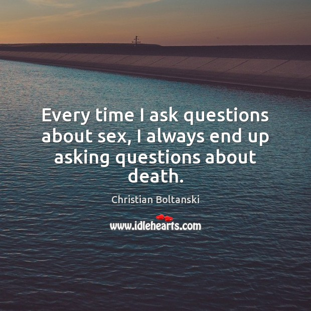 Every time I ask questions about sex, I always end up asking questions about death. Image