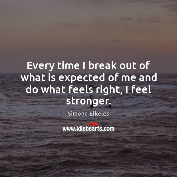 Simone Elkeles Picture Quote image saying: Every time I break out of what is expected of me and do what feels right, I feel stronger.
