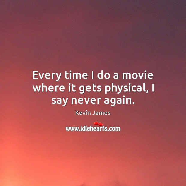 Every time I do a movie where it gets physical, I say never again. Kevin James Picture Quote