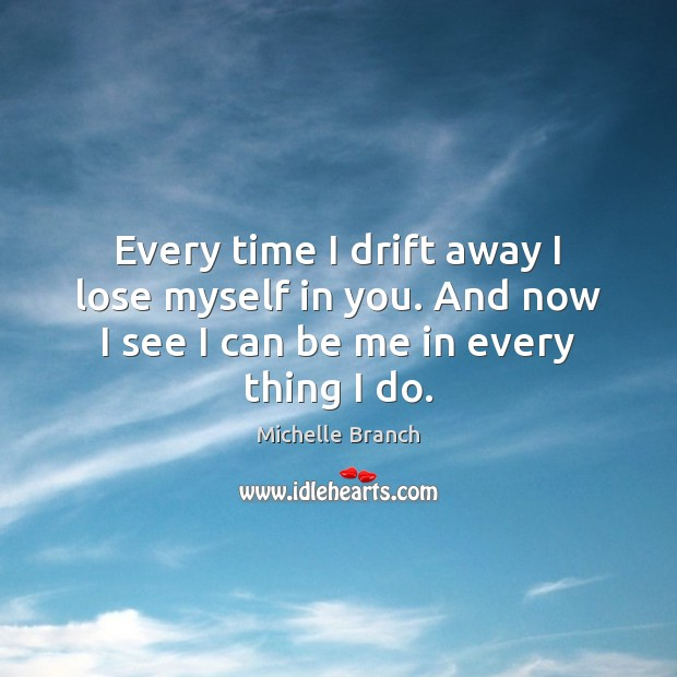 Every time I drift away I lose myself in you. And now Michelle Branch Picture Quote