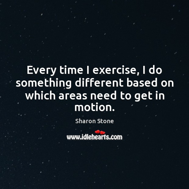 Every time I exercise, I do something different based on which areas Sharon Stone Picture Quote