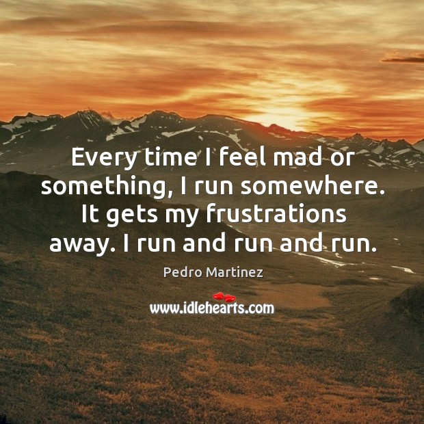 Every time I feel mad or something, I run somewhere. It gets Image