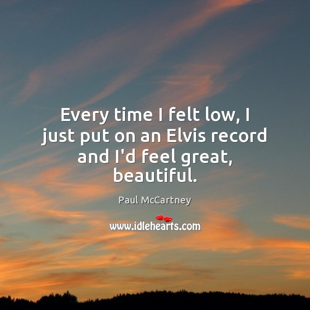 Every time I felt low, I just put on an Elvis record and I'd feel great, beautiful. Paul McCartney Picture Quote
