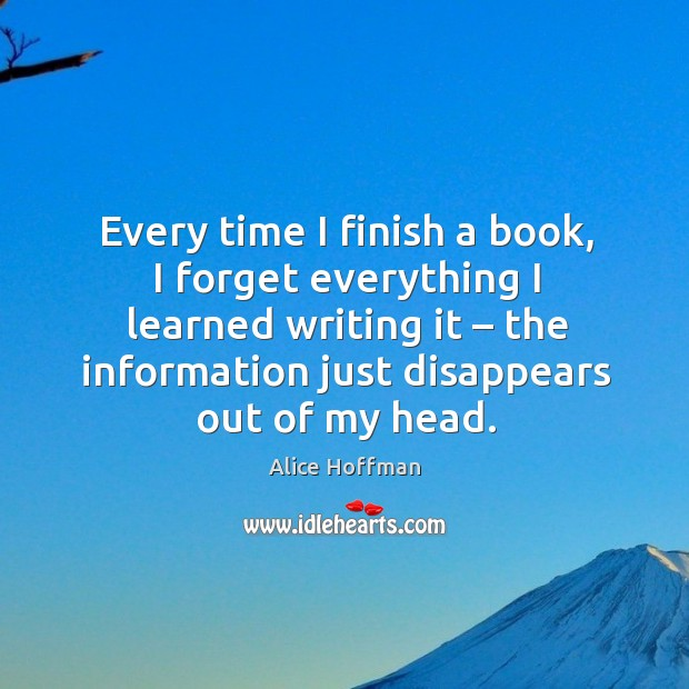Every time I finish a book, I forget everything I learned writing it – the information just disappears out of my head. Image