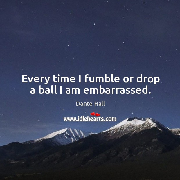 Every time I fumble or drop a ball I am embarrassed. Image