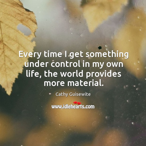 Every time I get something under control in my own life, the world provides more material. Cathy Guisewite Picture Quote