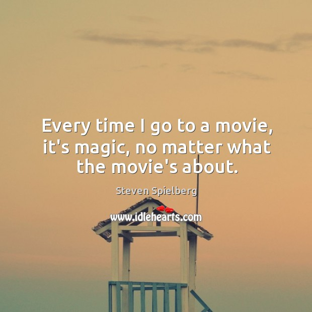 Image, Every time I go to a movie, it's magic, no matter what the movie's about.