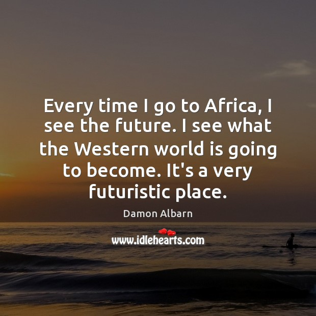 Every time I go to Africa, I see the future. I see Image
