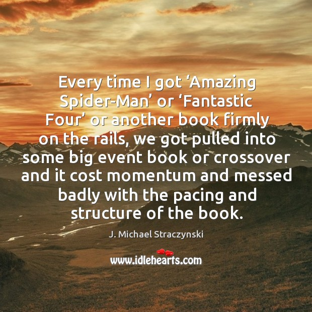 Every time I got 'amazing spider-man' or 'fantastic four' or another book firmly on the rails J. Michael Straczynski Picture Quote