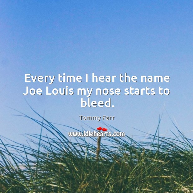 Every time I hear the name joe louis my nose starts to bleed. Image