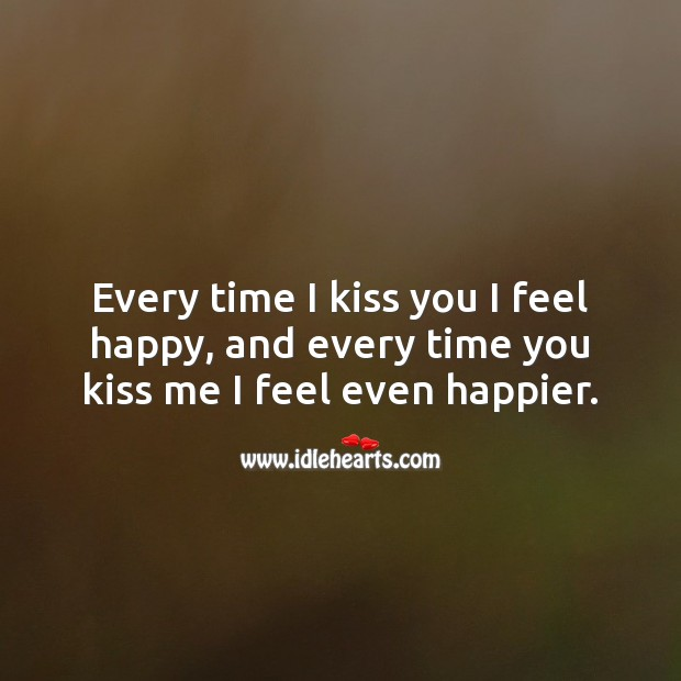 Every time I kiss you I feel happy, and every time you kiss me I feel even happier. Kiss You Quotes Image