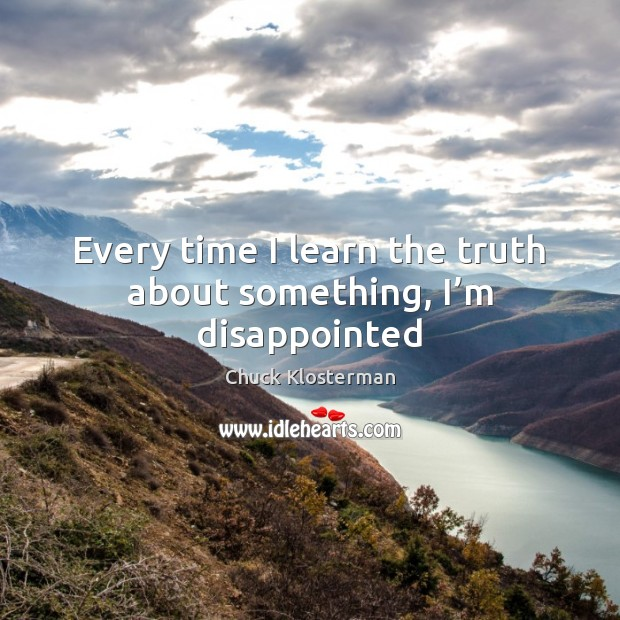 Every time I learn the truth about something, I'm disappointed Chuck Klosterman Picture Quote
