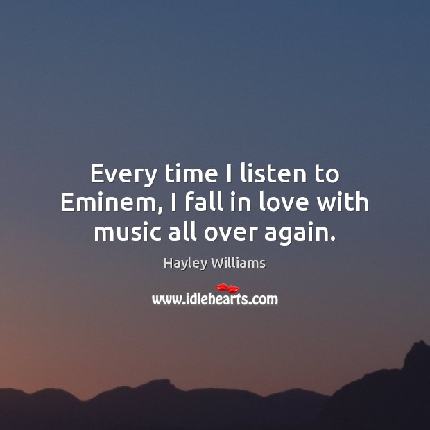 Every time I listen to Eminem, I fall in love with music all over again. Hayley Williams Picture Quote