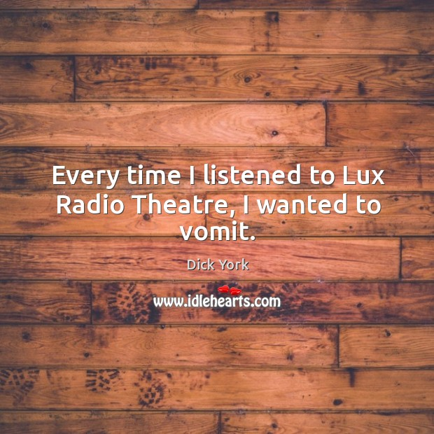 Every time I listened to lux radio theatre, I wanted to vomit. Dick York Picture Quote