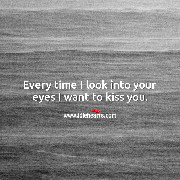 Every time I look into your eyes I want to kiss you. Kiss You Quotes Image
