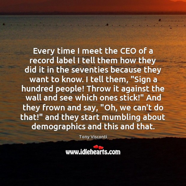 Every time I meet the CEO of a record label I tell Tony Visconti Picture Quote