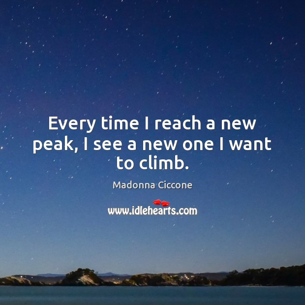 Image, Every time I reach a new peak, I see a new one I want to climb.