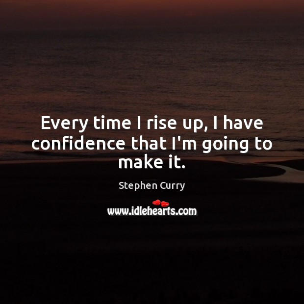 Image, Every time I rise up, I have confidence that I'm going to make it.