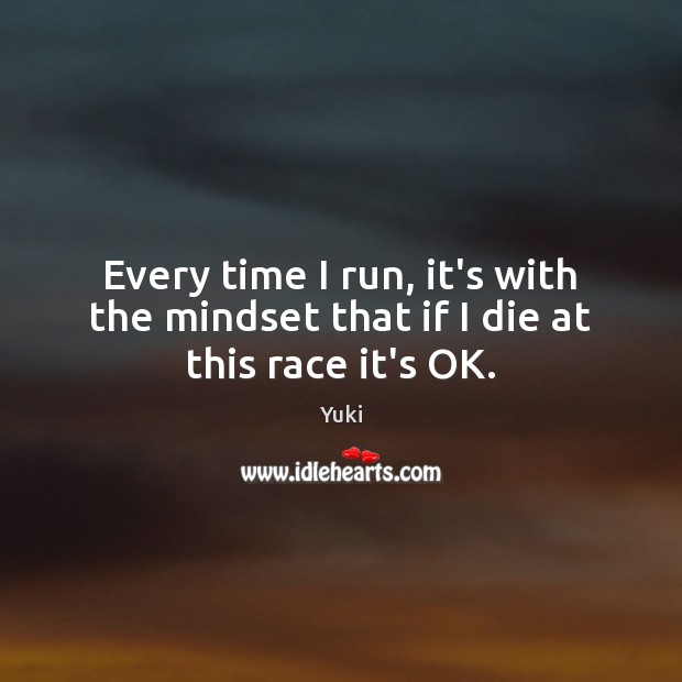 Every time I run, it's with the mindset that if I die at this race it's OK. Image