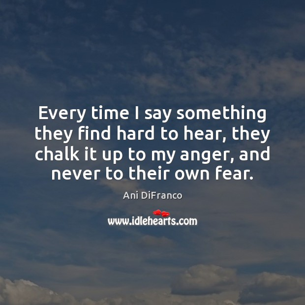 Every time I say something they find hard to hear, they chalk Ani DiFranco Picture Quote