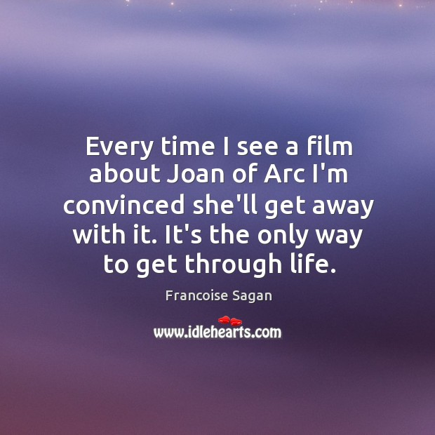 Every time I see a film about Joan of Arc I'm convinced Francoise Sagan Picture Quote