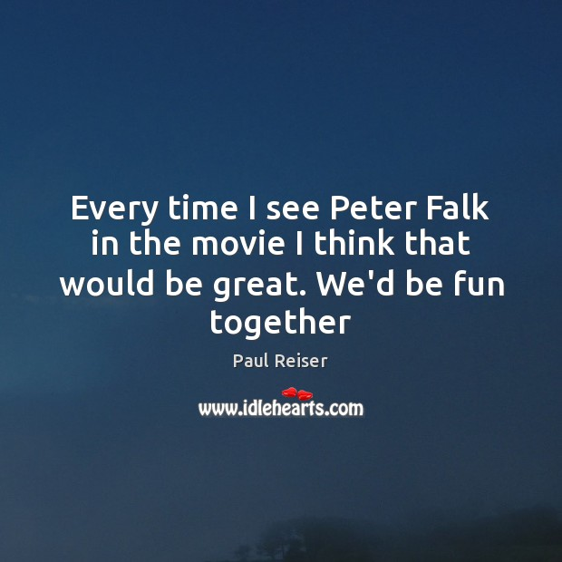 Every time I see Peter Falk in the movie I think that would be great. We'd be fun together Paul Reiser Picture Quote
