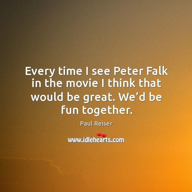 Every time I see peter falk in the movie I think that would be great. We'd be fun together. Image