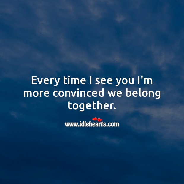 Every time I see you I'm more convinced we belong together. Relationship Quotes Image