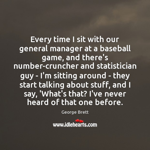 Image, Every time I sit with our general manager at a baseball game,