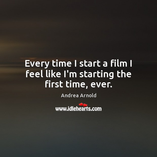 Every time I start a film I feel like I'm starting the first time, ever. Image