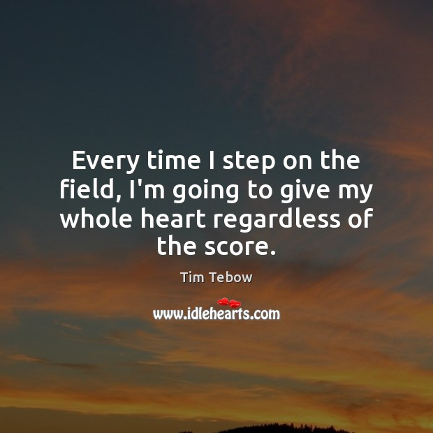 Every time I step on the field, I'm going to give my whole heart regardless of the score. Tim Tebow Picture Quote
