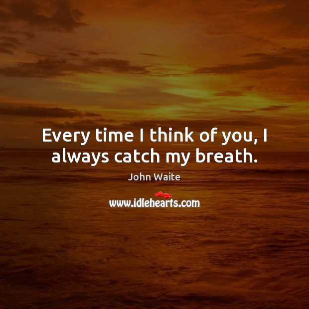 Image, Every time I think of you, I always catch my breath.
