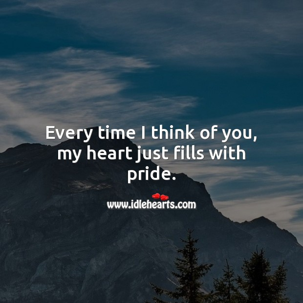 Every time I think of you, my heart just fills with pride. Thinking of You Quotes Image