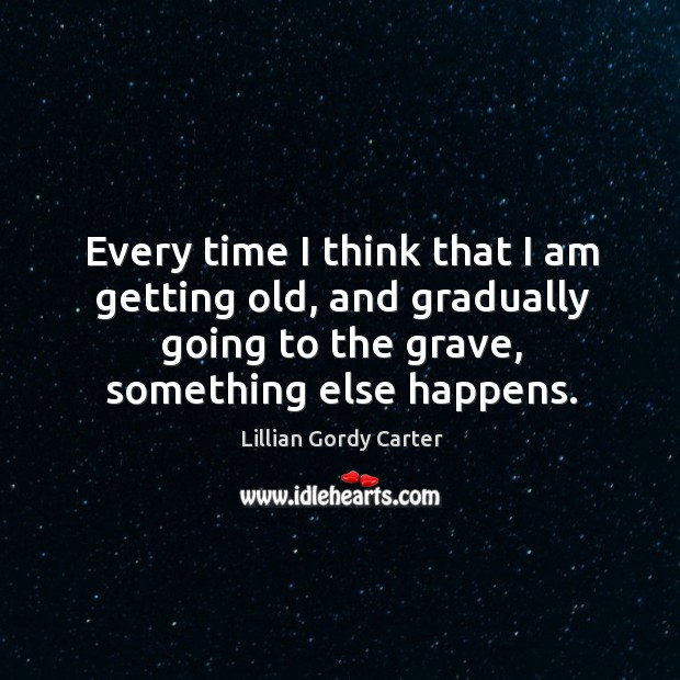 Every time I think that I am getting old, and gradually going to the grave, something else happens. Image