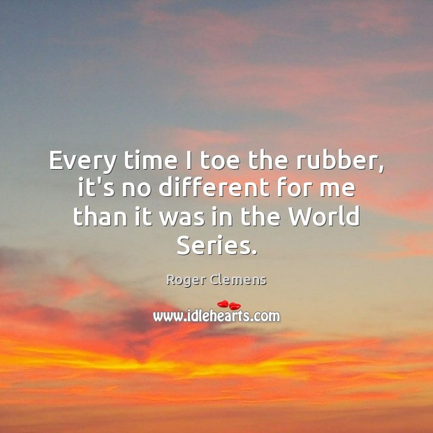 Every time I toe the rubber, it's no different for me than it was in the World Series. Roger Clemens Picture Quote