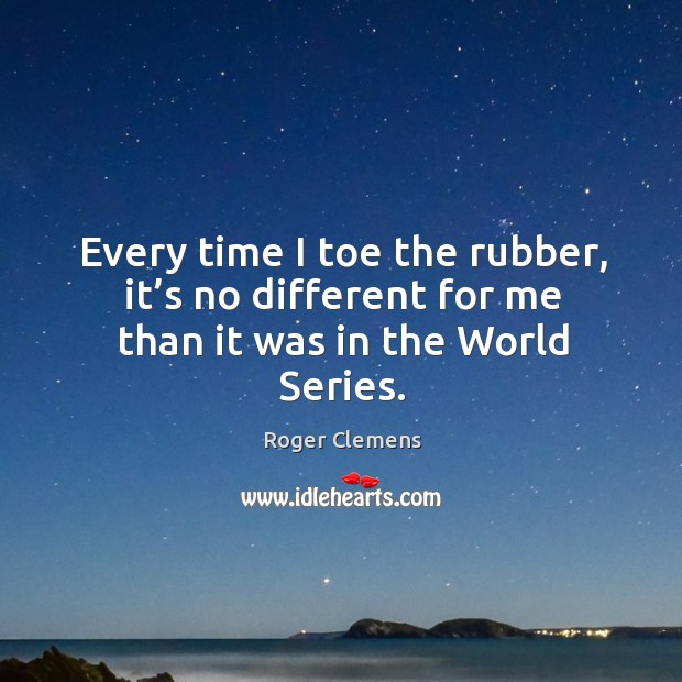 Every time I toe the rubber, it's no different for me than it was in the world series. Image